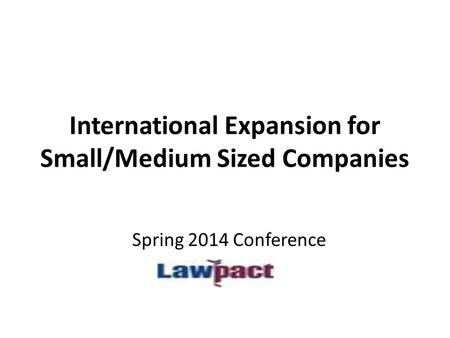 International Expansion for Small/Medium Sized Companies Spring 2014 Conference.