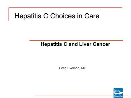 Hepatitis C Choices in Care Hepatitis C and Liver Cancer Greg Everson, MD.