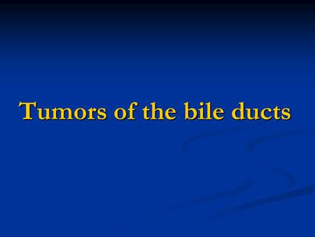 Tumors of the bile ducts
