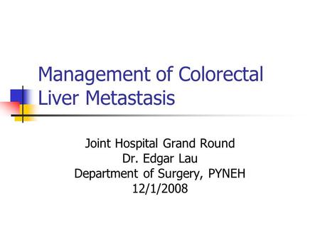 Management of Colorectal Liver Metastasis Joint Hospital Grand Round Dr. Edgar Lau Department of Surgery, PYNEH 12/1/2008.
