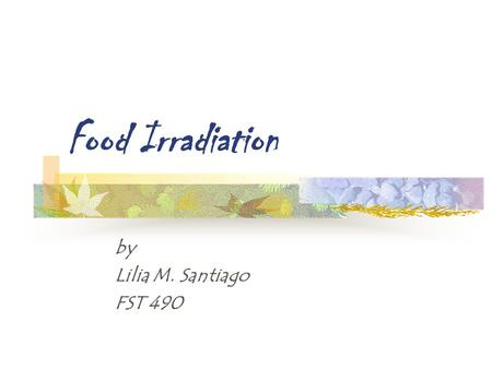 Food Irradiation by Lilia M. Santiago FST 490. What is food irradiation? Process in which food products are exposed to a controlled amount of radiant.
