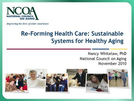 Improving the lives of older Americans Re-Forming Health Care: Sustainable Systems for Healthy Aging Nancy Whitelaw, PhD National Council on Aging November.