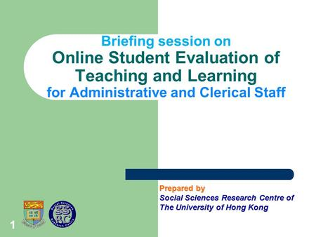 1 Briefing session on Online Student Evaluation of Teaching and Learning for Administrative and Clerical Staff Prepared by Social Sciences Research Centre.