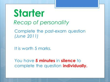 Starter Recap of personality Complete the past-exam question (June 2011) It is worth 5 marks. You have 5 minutes in silence to complete the question individually.