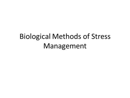 Biological Methods of Stress Management. Definition Stress management is the attempt to cope with negative effects of stress through the reduction of.