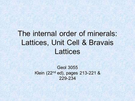 The internal order of minerals: Lattices, Unit Cell & Bravais Lattices Geol 3055 Klein (22 nd ed), pages 213-221 & 229-234.