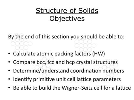 Structure of Solids Objectives By the end of this section you should be able to: Calculate atomic packing factors (HW) Compare bcc, fcc and hcp crystal.