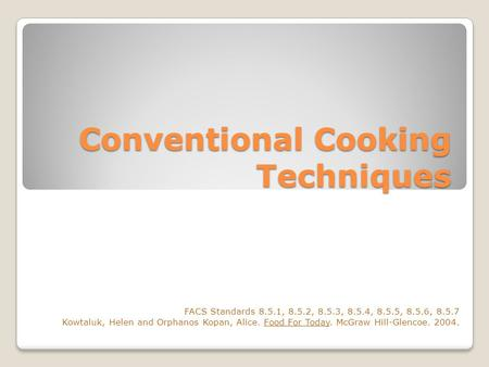 Conventional Cooking Techniques FACS Standards 8.5.1, 8.5.2, 8.5.3, 8.5.4, 8.5.5, 8.5.6, 8.5.7 Kowtaluk, Helen and Orphanos Kopan, Alice. Food For Today.