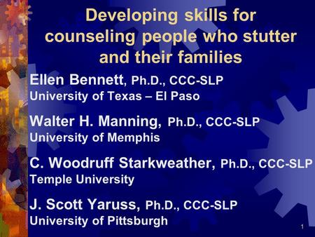 1 Developing skills for counseling people who stutter and their families Ellen Bennett, Ph.D., CCC-SLP University of Texas – El Paso Walter H. Manning,