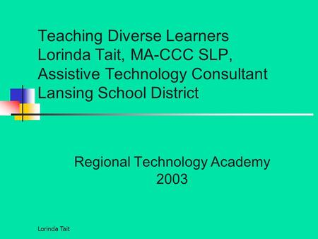 Lorinda Tait Teaching Diverse Learners Lorinda Tait, MA-CCC SLP, Assistive Technology Consultant Lansing School District Regional Technology Academy 2003.