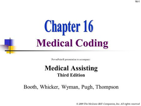 © 2009 The McGraw-Hill Companies, Inc. All rights reserved 16-1 Medical Coding PowerPoint® presentation to accompany: Medical Assisting Third Edition.
