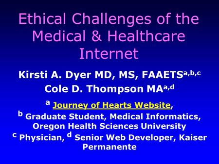 Ethical Challenges of the Medical & Healthcare Internet Kirsti A. Dyer MD, MS, FAAETS a,b,c Cole D. Thompson MA a,d a Journey of Hearts Website, Journey.