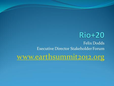 Felix Dodds Executive Director Stakeholder Forum www.earthsummit2012.org.