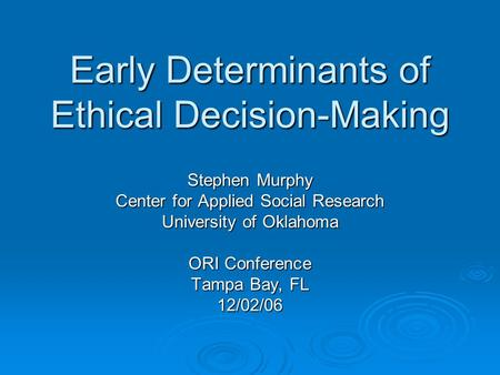 Early Determinants of Ethical Decision-Making Stephen Murphy Center for Applied Social Research University of Oklahoma ORI Conference Tampa Bay, FL 12/02/06.