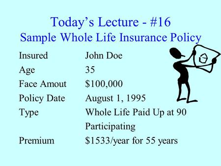 Today's Lecture - #16 Sample Whole Life Insurance Policy Insured John Doe Age 35 Face Amout$100,000 Policy DateAugust 1, 1995 TypeWhole Life Paid Up at.