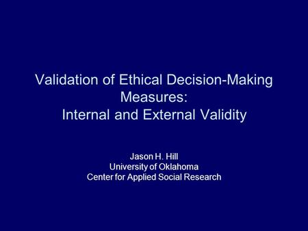 Validation of Ethical Decision-Making Measures: Internal and External Validity Jason H. Hill University of Oklahoma Center for Applied Social Research.