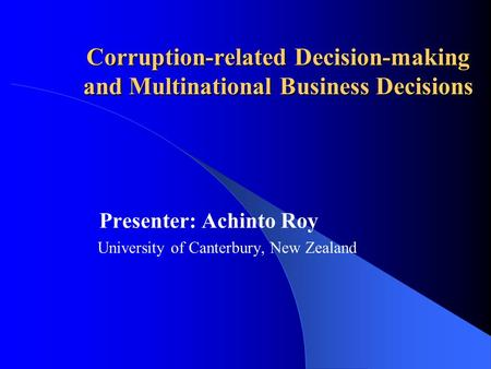 Corruption-related Decision-making and Multinational Business Decisions Presenter: Achinto Roy University of Canterbury, New Zealand.
