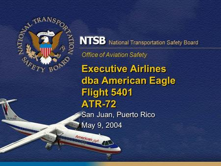 Office of Aviation Safety Executive Airlines dba American Eagle Flight 5401 ATR-72 San Juan, Puerto Rico May 9, 2004 San Juan, Puerto Rico May 9, 2004.