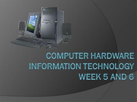 Computer Hardware Information Technology Week 5 and 6