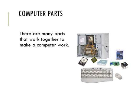 COMPUTER PARTS There are many parts that work together to make a computer work.