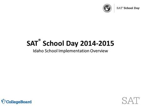 SAT ® School Day 2014-2015 Idaho School Implementation Overview.