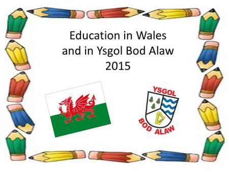 Education in Wales and in Ysgol Bod Alaw 2015 EDUCATION IN WALES Structure:  From without  From within A day in the life of Bod Alaw:  Pupil / staff.