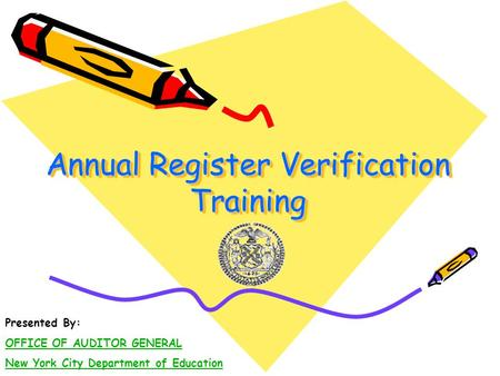 Annual Register Verification Training Presented By: OFFICE OF AUDITOR GENERAL New York City Department of Education.