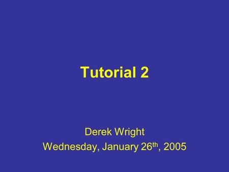 Tutorial 2 Derek Wright Wednesday, January 26 th, 2005.