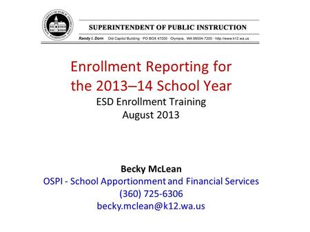 Enrollment Reporting for the 2013 – 14 School Year ESD Enrollment Training August 2013 Becky McLean OSPI - School Apportionment and Financial Services.