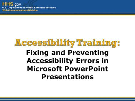Web Communications Division Fixing and Preventing Accessibility Errors in Microsoft PowerPoint Presentations.