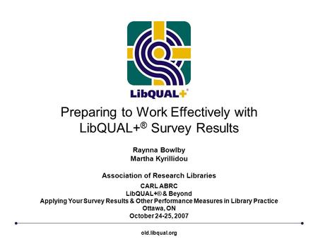 Preparing to Work Effectively with LibQUAL+ ® Survey Results CARL ABRC LibQUAL+® & Beyond Applying Your Survey Results & Other Performance Measures in.