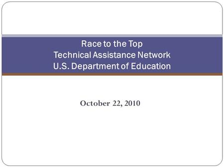October 22, 2010 Race to the Top Technical Assistance Network U.S. Department of Education.