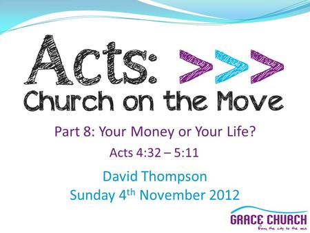 David Thompson Sunday 4 th November 2012 Part 8: Your Money or Your Life? Acts 4:32 – 5:11.