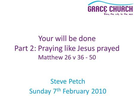 Steve Petch Sunday 7 th February 2010 Your will be done Part 2: Praying like Jesus prayed Matthew 26 v 36 - 50.