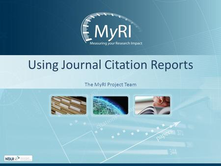 Using Journal Citation Reports The MyRI Project Team.