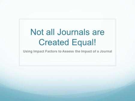 Not all Journals are Created Equal! Using Impact Factors to Assess the Impact of a Journal.