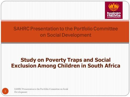 SAHRC Presentation to the Portfolio Committee on Social Development Study on Poverty Traps and Social Exclusion Among Children in South Africa 1 SAHRC.