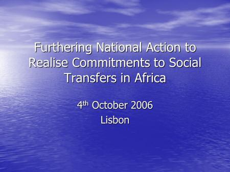 Furthering National Action to Realise Commitments to Social Transfers in Africa 4 th October 2006 Lisbon.