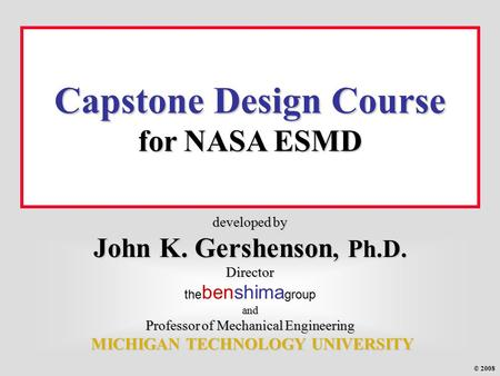 Developed by John K. Gershenson, Ph.D. Director and Professor of Mechanical Engineering MICHIGAN TECHNOLOGY UNIVERSITY developed by John K. Gershenson,