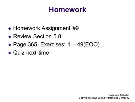 Homework Homework Assignment #9 Review Section 5.8 Page 365, Exercises: 1 – 49(EOO) Quiz next time Rogawski Calculus Copyright © 2008 W. H. Freeman and.