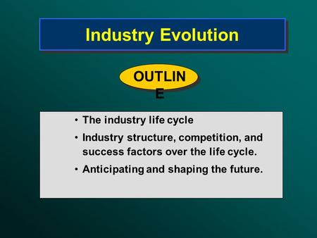 Industry Evolution The industry life cycle Industry structure, competition, and success factors over the life cycle. Anticipating and shaping the future.