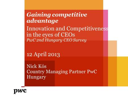 Gaining competitive advantage Innovation and Competitiveness in the eyes of CEOs PwC 2nd Hungary CEO Survey 12 April 2013 Nick Kós Country Managing Partner.
