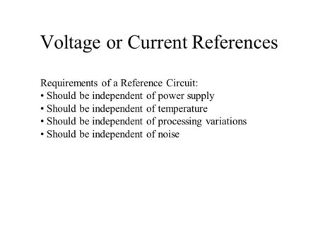 Voltage or Current References Requirements of a Reference Circuit: Should be independent of power supply Should be independent of temperature Should be.