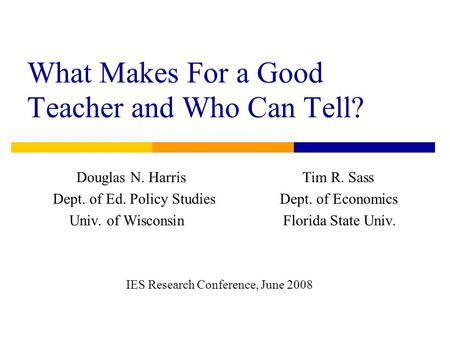 What Makes For a Good Teacher and Who Can Tell? Douglas N. Harris Tim R. Sass Dept. of Ed. Policy Studies Dept. of Economics Univ. of Wisconsin Florida.