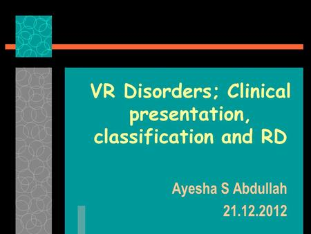VR Disorders; Clinical presentation, classification and RD Ayesha S Abdullah 21.12.2012.