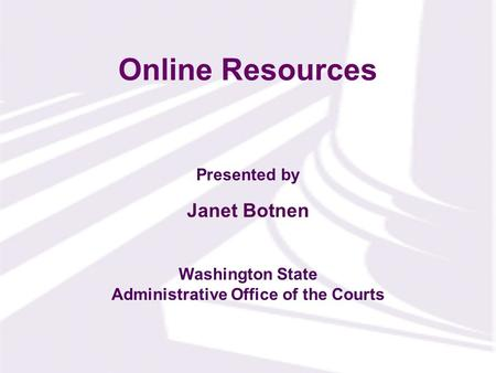 Presented by Washington State Administrative Office of the Courts Online Resources Janet Botnen.