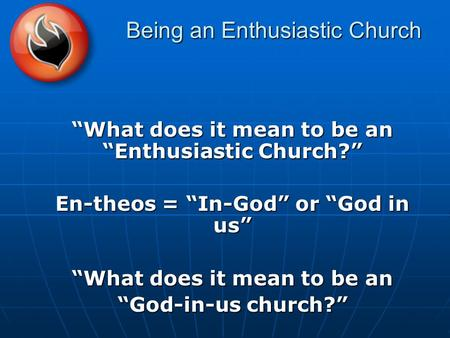 "Being an Enthusiastic Church ""What does it mean to be an ""Enthusiastic Church?"" En-theos = ""In-God"" or ""God in us"" ""What does it mean to be an ""God-in-us."