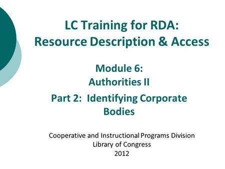 LC Training for RDA: Resource Description & Access Module 6: Authorities II Part 2: Identifying Corporate Bodies Cooperative and Instructional Programs.