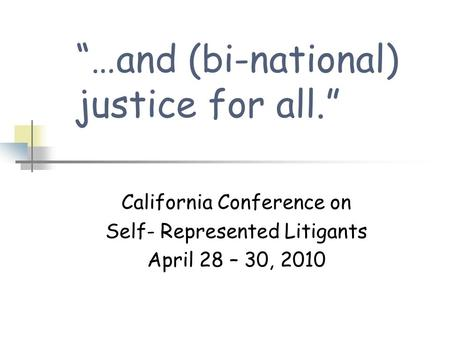 """…and (bi-national) justice for all."" California Conference on Self- Represented Litigants April 28 – 30, 2010."