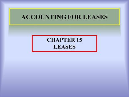 ACCOUNTING FOR LEASES CHAPTER 15 LEASES. 2 Learning Objectives 1.Overview : Lease. 2.Types of Leases 3.Lease Agreements 4.Classification criteria in order.